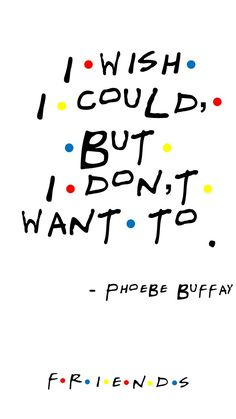 FRIENDS TV SHOW Quote by PHOEBE BUFFAY My first episode. I love that show!