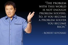 The problem with this world is not enough problem solvers.  So, if you become a problem solver, you become rich.