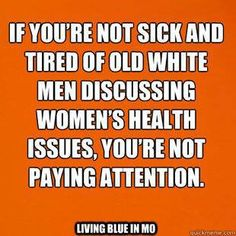 If you're not sick and tired of old white men discussing women's health issues, you're not paying attention. #feminism