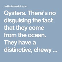 Oysters. There's no disguising the fact that they come from the ocean. They have a distinctive, chewy texture and briny taste that you either love or hate. But are they good for your health?