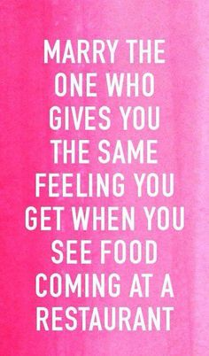 Marry the one who gives you the same feeling you get when you see food coming at a restaurant :)
