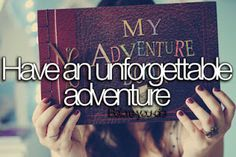 before+i+die | before i die i want to have an unforgettable adventure i feel like my ...
