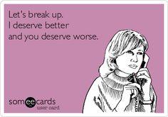 Let's break up. I deserve better and you deserve worse. Lololol