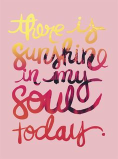 There is sunshine in my soul today. thedailyquotes.com