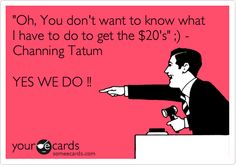 'Oh, You don't want to know what I have to do to get the $20's' ;) - Channing Tatum YES WE DO !!