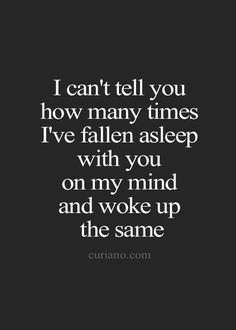 I can't tell you how many times I've fallen asleep with you on my mind and woke up the same.