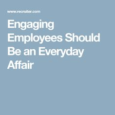 Engaging Employees Should Be an Everyday Affair
