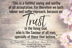 """""""This is a faithful saying and worthy of all acceptation. For therefore we both labour and suffer reproach, because we trust in the living God, who is the Saviour of all men, specially of those that believe."""" 1 Timothy 4:9-10 KJV ✞Grace and peace in Christ! Savior, Jesus Christ, Grace Alone, Timothy 4, In Christ Alone, Trust, Believe, Faith, Peace"""