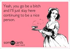 I keep hearing about all this 'I'm a bitch and I don't care' stuff, this is my view on all that lol