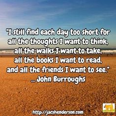 """I still find each day too short for all the thoughts I want to think, all the walks I want to take, all the books I want to read, and all the friends I want to see"" ... John Burroughs"