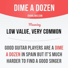 """Dime a dozen"" means ""low value, very common"". Example: Good guitar players are a dime a dozen in Spain but it's much harder to find a good singer. #idiom"