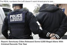 THE REAL NUMBERS THE LEFT DOESN'T WANT AMERICANS TO SEE . . . Report: Sanctuary Cities Released Some 8,000 Illegal Aliens With Criminal Records This Year Posted on July 14, 2015
