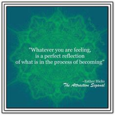 Whatever you are feeling, is a perfect reflection of what is in the process of becoming. *Abraham-Hicks