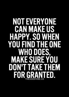 Not everyone can make us happy. So when you find the one who does, make sure you don't take them for granted.