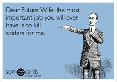 Dear whimp your wife does this for you now!! lol