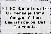 http://tecnoautos.com/wp-content/uploads/imagenes/tendencias/thumbs/el-fc-barcelona-dio-un-mensaje-para-apoyar-a-los-damnificados-del-terremoto.jpg FC Barcelona. El FC Barcelona dio un mensaje para apoyar a los damnificados del terremoto, Enlaces, Imágenes, Videos y Tweets - http://tecnoautos.com/actualidad/fc-barcelona-el-fc-barcelona-dio-un-mensaje-para-apoyar-a-los-damnificados-del-terremoto/