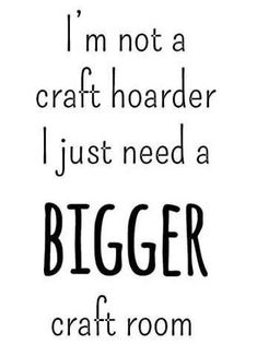 Amen! I have the whole basement for my craft room. And huge machine shed for my wood shop...Im good for now. : )