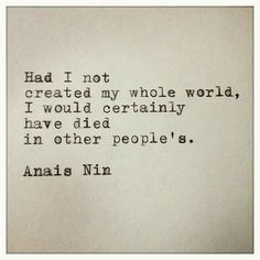"""Had I not created my whole world, I would have certainly have died in other people's."" Anais Nin"