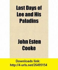 Last Days of Lee and His Paladins (9781150029530) John Esten Cooke , ISBN-10: 1150029536  , ISBN-13: 978-1150029530 ,  , tutorials , pdf , ebook , torrent , downloads , rapidshare , filesonic , hotfile , megaupload , fileserve