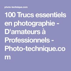 100 Trucs essentiels en photographie - D'amateurs à Professionnels - Photo-technique.com