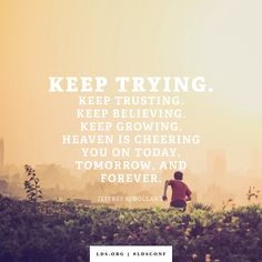 """""""Keep trying. Keep trusting. Keep believing. Keep growing. Heaven is cheering you on today, tomorrow, and forever.""""  """"Tomorrow the Lord Will Do Wonders Among You,"""" by Jeffrey R. Holland, General Conference, Apr. 2016"""