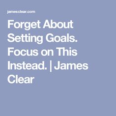 Forget About Setting Goals. Focus on This Instead. | James Clear