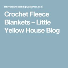 Crochet Fleece Blankets – Little Yellow House Blog