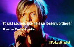 """David Bowie quote from the podcast Crybabies. """"It just sounds like he's so lonely up there."""" 11-year old Mercy on the podcast Crybabies. Explaining why the David Bowie song Space Oddity always makes her cry."""