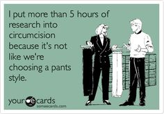 I put more than 5 hours of research into circumcision because it's not like we're choosing a pants style.