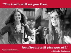 """The truth will set you free, but first it will piss you off."" ~ Gloria Steinem - Feminist, Writer, Activist & a Founding Mother of the Ms. Foundation for Women"