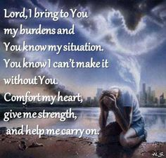 Lord, I bring to You my burdens and You know my situation. Comfort my heart, give me strength and help me carry on. Shared God is love and the whole world needs to know it. Thank You Lord, Dear Lord, My Lord, What Causes Stress, Give It To Me, Bring It On, Give Me Strength, Prayer Warrior, Names Of Jesus