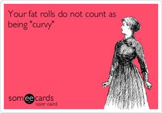 Your fat rolls do not count as being curvy.
