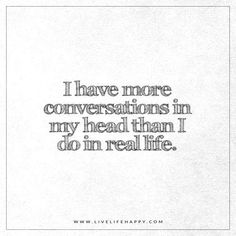 Live Life Happy: I have more conversations in my head than I do in real life. - Unknown