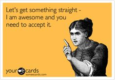 Let's get something straight - I am awesome and you need to accept it.
