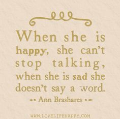 When she is happy, she can't stop talking, when she is sad she doesn't say a word. -Ann Brashares --sometimes its the other way though sometimes....