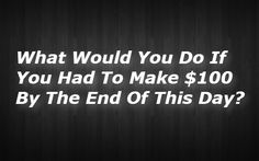 What Would You Do If You Had To Make $100 By The End Of This Day?