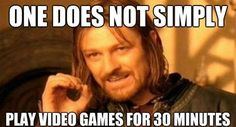 Trueee!! I have to play a video game for at least 2 hours!!