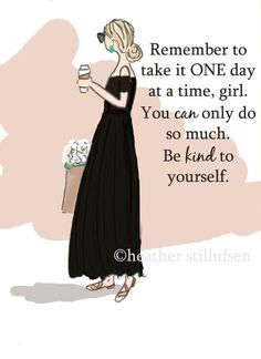Remember to take it ONE day at a time, girl. You can only do so much. Be kind to yourself.