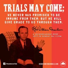 Trials may come; we never was promised to be immune from them; but He will give grace to go through them. Image Quote from: A  SECONDHANDED ROBE - JEFF IN SUNDAY 56-1125M - Rev. William Marrion Branham