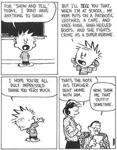 """Calvin and Hobbes, SHOW AND TELL - For """"show and tell"""" today, I don't have anything to show. But I'll TELL you that, when I'm at school, my mom puts on a patriotic leotard, a cape, and knee-high, high-heeled boots, and she fights crime as a super heroine."""