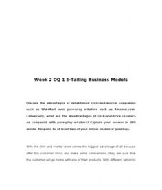Week 2 DQ1 E-Tailing Business Models Discuss the advantages of established click-and-mortar companies such as Walmart over pure-play e-tailers such as Amazon.com. Conversely, what are the disadvantages of click-and-brick retailers as compared with pure-play e-tailers? Explain…  (More)