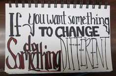 If you want something to change, do something different.