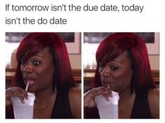 If tomorrow isn't the due date, today isn't the do date.