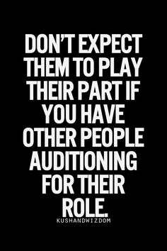 Kushandwizdom quote. Don't expect them to play their part if you have other people auditioning for their role.