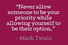 Never allow someone to be your priority while you're just their option. ~ Mark Twain