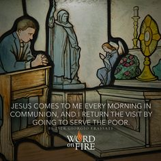 """Jesus comes to me every morning in communion, and I return the visit by going to serve the poor."" - Bl. Pier Giorgio Frassati"