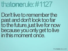Don't live to remember the past and don't look too far to the future, just live for now because you only get to live in this moment once.