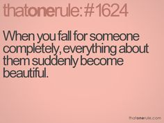 when you fall for someone completely, everything about them suddenly becomes beautiful