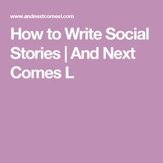 How to Write Social Stories | And Next Comes L