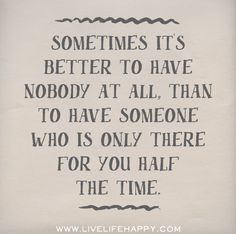Sometimes it's better to have nobody at all, than to have someone who is only there for you half the time.